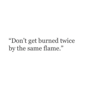 "Flame, Get, and Burned: ""Don't get burned twice  by the same flame.""  92"