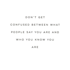 Confused, Yo, and Who: DON'T GET  CONFUSED BETWEEN W HAT  PEOPLE SAY YOU ARE AND  WHO YOU K NO W YO U  ARE