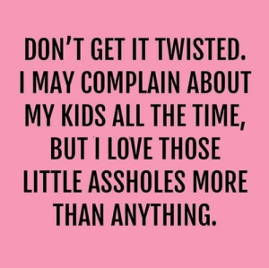 Complain About: DON'T GET IT TWISTED.  I MAY COMPLAIN ABOUT  MY KIDS ALL THE TIME,  BUT I LOVE THOSE  LITTLE ASSHOLES MORE  THAN ANYTHING.