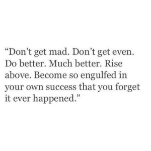 "forget it: ""Don't get mad. Don't get even.  Do better. Much better. Rise  above. Become so engulfed in  your own success that you forget  it ever happened.""  05"
