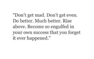 "do better: ""Don't get mad. Don't get even.  Do better. Much better. Rise  above. Become so engulfed in  your own success that you forget  it ever happened.""  5"