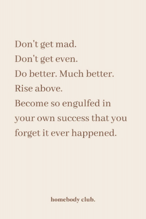 much better: Don't get mad.  Don't get even.  Do better. Much better.  Rise above.  Become so engulfed in  your own success that you  forget it ever happened.  homebody club.