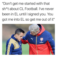 """Football, Memes, and Emirates: """"Don't get me started with that  sh*t about CL Football. l've never  been in EL until I signed you. You  got me into EL so get me out of it""""  Emirates Wenger to Alexis 😂👏🏽"""