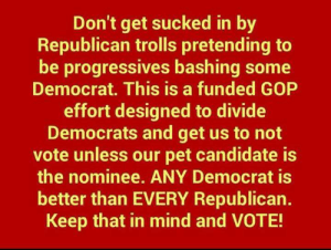 republican: Don't get sucked in by  Republican trolls pretending to  be progressives bashing some  Democrat. This is a funded GOP  effort designed to divide  Democrats and get us to not  vote unless our pet candidate is  the nominee. ANY Democrat is  better than EVERY Republican.  Keep that in mind and VOTE!