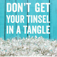 Breathe in, breathe out, move on...  (And then grab an extra glass of eggnog. We won't tell.): DONT GET  YOUR TINSEL  IN A TANGLE Breathe in, breathe out, move on...  (And then grab an extra glass of eggnog. We won't tell.)