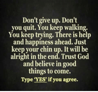 Memes, Quite, and Alright: Don't give up. Don't  you quit. You keep walking,  You keep trying. There is help  and happiness ahead. Just  keep your chin up. It will be  alright in the end. Trust God  and believe in good  things to come.  Type YES' if you agree.