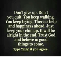 Memes, Quite, and Alright: Don't give up. Don't  you quit. You keep walking.  You keep trying. There is help  and happiness ahead. Just  keep your chin up. It will be  alright in the end. Trust God  and believe in good  things to come.  Type YES if you agree.