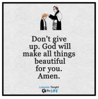 <3: Don't give  up. God will  make all things  beautiful  for you.  Amen.  Lessons Taught  By LIFE <3