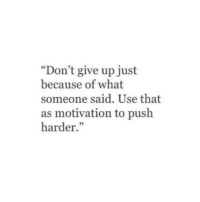 "Push, Motivation, and What: ""Don't give up just  because of what  someone said. Use that  as motivation to push  harder.""  95"