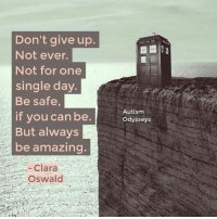 clara oswald: Don't give up.  Not ever.  Not for one  single day.  Be safe,  if you can be.  But always  be amazing  Autism  Odysseys  Clara  Oswald