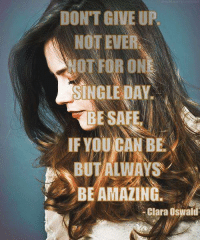 clara oswald: DON'T GIVE UP  NOT EVER  OT FOR ON  SINGLE DAY  BE SAFE  IF YOU/CAN BE  BUTALIWAYS  BE AMAZING  -Clara Oswald