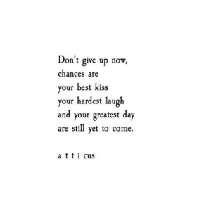 cus: Don't give up now,  chances are  your best kiss  your hardest laugh  and your greatest day  are stil yet to come.  a tti cus