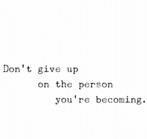 Person,  Dont, and  Give Up: Don't give up  on the person  y  ou're becomin  g