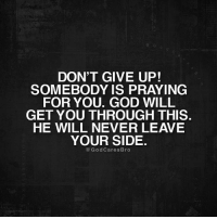 praying: DON'T GIVE UP!  SOMEBODY IS PRAYING  FOR YOU. GOD WILL  GET YOU THROUGH THIS  HE WILL NEVER LEAVE  YOUR SIDE.  GodCaresBro