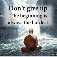 Buddhism: Don't give up.  The beginning is  always the hardest.  e-buddhism com