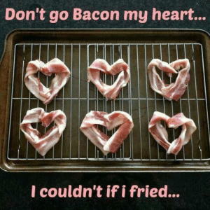 Dank, Heart, and Bacon: Don't go Bacon my heart...  l couldn't if i fried...