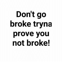 And don't go broke trying to stunt on people you don't even like.: Don't go  broke tryna  prove you  not broke! And don't go broke trying to stunt on people you don't even like.