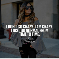 Crazy, Memes, and Time: DONT GO CRAZY IAM CRAZY  I JUST GO NORMAL FROM  TIME TO TIME. Double tap if you agree! 💋 BadassBusinessWomen