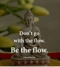 go with the flow: Don't go  with the flow.  Be the flow  e-buddhism.com