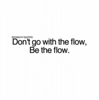 Type 'yes' if you are the flow.: Don't go with the flow  Be the flow Type 'yes' if you are the flow.