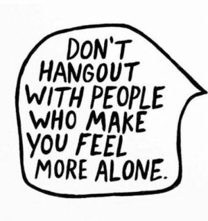 Being Alone, Who, and Make: DON'T  HANGOUT  WITH PEOPLE  WHO MAKE  YOU FEEL  MORE ALONE