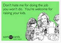 dont hate me: Don't hate me for doing the job  you won't do. You're welcome for  raising your kids.  somee cards