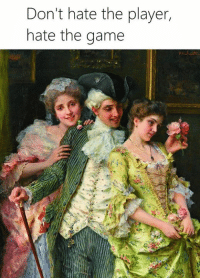 Classical Art, The Player, and  Dont Hate the Player: Don't hate the player,  hate the game