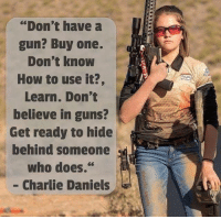 """Charlie, Guns, and How To: """"Don't have a  gun? Buy one.  Don't know  How to use it?,  Learn. Don't  believe in guns?  Get ready to hide  benind someone  Wno d0es.  - Charlie Daniels"""
