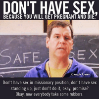 dont do it: DON'T HAVE SEX.  BECAUSE YOU WILL GET PREGNANT AND DIE.  EX  SAFE  Coach Carr  Don't have sex in missionary position, don't have sex  standing up, just don't do it, okay, promise?  Okay, now everybody take some rubbers.