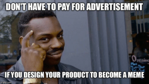 Meme, Design, and Looking: DONT HAVE TO PAY FOR ADVERTISEMENT  OPening  Mon  Tot-Thur  Fri  IF YOU DESIGN YOUR PRODUCT TO BECOME A MEME  imgflip.com Looking at you Elon