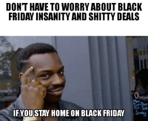 Advice, Black Friday, and Friday: DONT HAVE TO WORRY ABOUT BLACK  FRIDAY INSANITY AND SHITTY DEALS  Peni  IFYOUSTAY HOME ON BLACK FRIDAY advice-animal:  No stress today