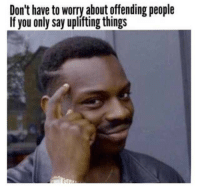 You, People, and Worry: Don't have to worry about offending people  If you only say uplifting things