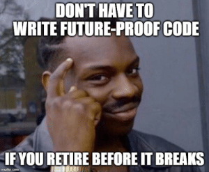 Advice from my 55 year old coworker today: DON'T HAVE TO  WRITE FUTURE-PROOF CODE  IF YOU RETIRE BEFORE IT BREAKS Advice from my 55 year old coworker today