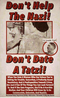 Children, Crime, and Pregnant: Don't Help  The Nazi  Id Invade That!  Don't Date  A Tatzi!  When You Date A Woman Who Has Tattoos You're  Asking For Trouble. Gonorhea, A Profanity Based  Vocabulary, And A Predisposition Towards Crime,  Are Just A Few Of The Things You Can Look Forward  To. And If She Gets Pregnant, She'll Be A Horrible  Mother, And Your Children WIll Grow Up To Be  Communists, Unionists, And Fascists.  The United States Department of War Information. Remember To Buy War Bondsl