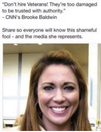 "Memes, Brooke Baldwin, and 🤖: Don't hire Veterans! They're too damaged  to be trusted with authority.""  CNN's Brooke Baldwin  Share so everyone will know this shameful  fool and the media she represents."