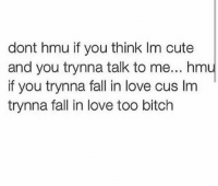 No chill 😂😂: dont hmu if you think lm cute  and you trynna talk to me... hm  if you trynna fall in love cus Im  trynna fall in love too bitch No chill 😂😂