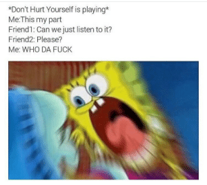 Fuck, Who, and Can: Don't Hurt Yourself is playing*  Me:This my part  Friend1: Can we just listen to it?  Friend2: Please?  Me: WHO DA FUCK