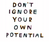 Potential,  Ignore, and  Dont: DON'T  IGNORE  YOUR  O W N  POTENTIAL