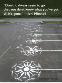 "Mitchell: ""Don't it always seem to go  that you don't know what you've got  till it's gone.  Joni Mitchell  purple clover com"