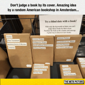 Books, Club, and Google: Don't judge a book by its cover. Amazing ide:a  by a random American bookshop in Amsterdam...  Try a blind date with a book!  With only the keywords as hints you can't  judge these books by their cover  Purchase the book at the counter and unwrap.  A great way to discover new books.  Fantasy  Science-Fiction  Science-Fiction  Poker Toumament  Exoskeletons vs. Aliens  Ambiguous Utopia  Gambling Demons &Monsters  Live/Die/Repeat  World without Government  Tom Cruise (google it)  Underdop  Brilliant Physicist  Plarvet  ce-Fiction  Fantasy  evec  Melted Arctic Icecap  Mississippi  New Wild Frontier  Riverboat  Airship Pilot  Pale Gentleman  THE META PICTURE laughoutloud-club:  A Blind Date With A Book