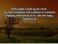 Message: Dont judge a book by its cover.  my math textbook had a picture of someone  enjoying themselves on it. i did not enjoy  myself at all. Message