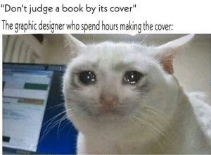 """Nobody thinks on them: """"Don't judge a book by its cover""""  The graphic designer who spend hours making the cover: Nobody thinks on them"""