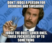 Dont Judge: DON'T JUDGE A PERSON FOR  DRINKING AND SWEARING  JUDGE THE QUIETSOBER ONES,  THOSE FUCKERSARE UP TO  SOMETHING
