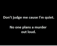 Murdered Out: Don't judge me cause I'm quiet.  No one plans a murder  out loud.