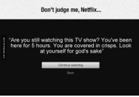 """Judgmental Netflix: Don't judge me, Netflix...  """"Are you still watching this TV show? You've been  here for 5 hours. You are covered in crisps. Look  at yourself for god's sake""""  Continue watching  Back Judgmental Netflix"""