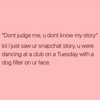 """Just let me live my life! rp @sourpsycho: """"Dont judge me, u dont know my story""""  loll just saw ur snapchat story, u were  dancing at a club on a Tuesday with a  dog filter on ur face. Just let me live my life! rp @sourpsycho"""
