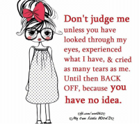 Crying, Memes, and Back: Don't judge me  unless you have  looked through my  eyes, experienced  what I have, & cried  as many tears as me.  Until then BACK  ::::::::::::::::l OFF, because you  RE3 have no idea.  my own kittle Worl Do?