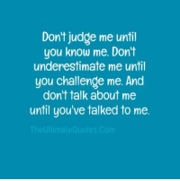 Dont Judge: Don't judge me until  you know me. Don't  underestimate me until  you challenge me. And  don't talk about me  until you've talked to me  The Ultimate Quotes.com
