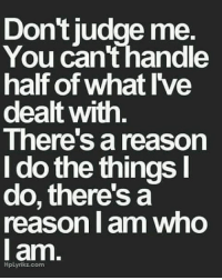 I Am Who I Am: Dont judge me.  You can handle  half of what I've  dealt with  There's a reason  I do the things  do, there's a  reason I am who  I am  HpLyrikz.com