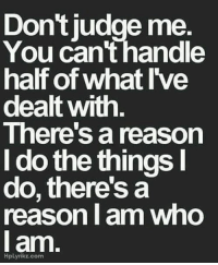 Dont Judge: Don't judge me.  You can't handle  half of what I've  dealt with  There's a reason  I do the things I  do, there's a  reason I am who  I am